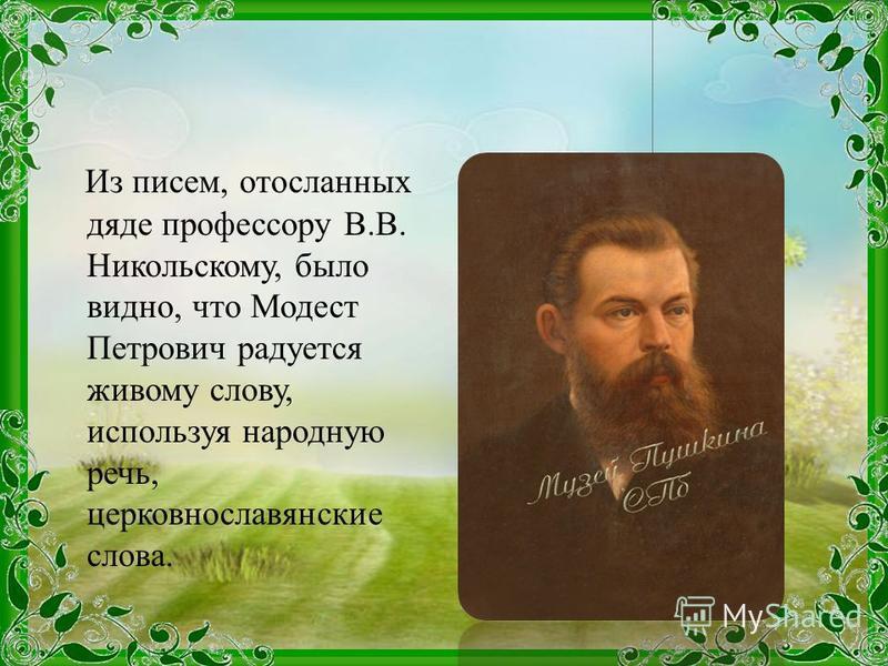 Из писем, отосланных дяде профессору В.В. Никольскому, было видно, что Модест Петрович радуется живому слову, используя народную речь, церковнославянские слова.