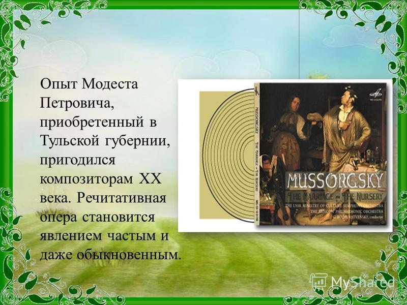 Опыт Модеста Петровича, приобретенный в Тульской губернии, пригодился композиторам XX века. Речитативная опера становится явлением частым и даже обыкновенным.