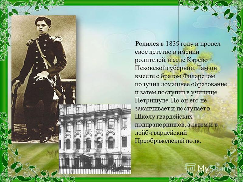 Родился в 1839 году и провел свое детство в имении родителей, в селе Карево Псковской губернии. Там он вместе с братом Филаретом получил домашнее образование и затем поступил в училище Петришуле. Но он его не заканчивает и поступает в Школу гвардейск