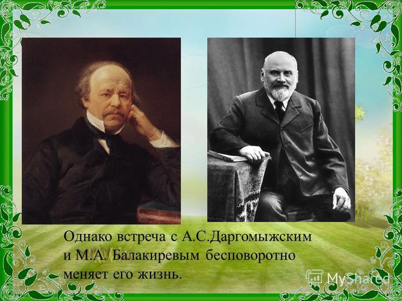 Однако встреча с А.С.Даргомыжским и М.А. Балакиревым бесповоротно меняет его жизнь.