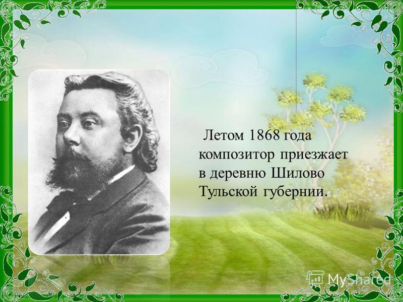 Летом 1868 года композитор приезжает в деревню Шилово Тульской губернии.