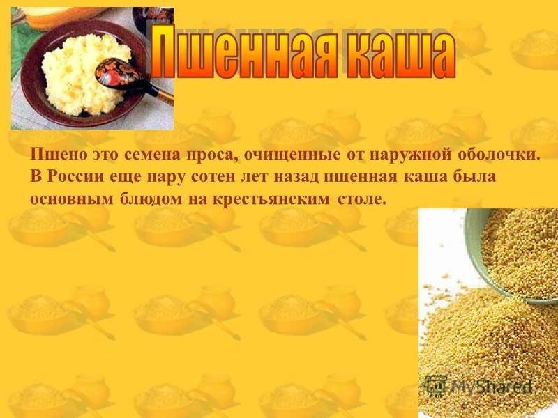 Пшено это семена проса, очищенные от наружной оболочки. В России еще пару сотен лет назад пшенная каша была основным блюдом на крестьянским столе.