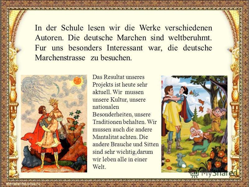 In der Schule lesen wir die Werke verschiedenen Autoren. Die deutsche Marchen sind weltberuhmt. Fur uns besonders Interessant war, die deutsche Marchenstrasse zu besuchen. Das Resultat unseres Projekts ist heute sehr aktuell. Wir mussen unsere Kultur