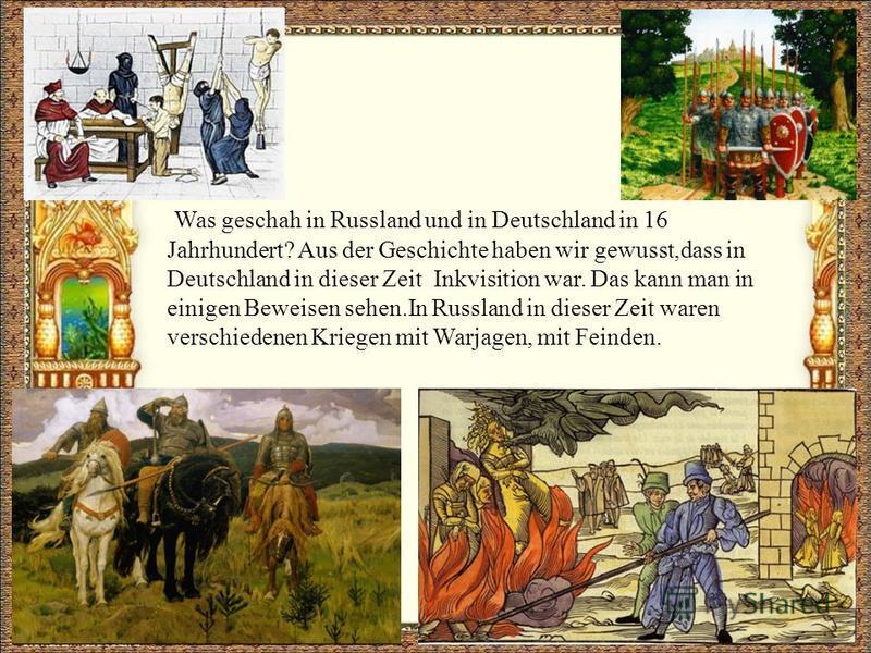Was geschah in Russland und in Deutschland in 16 Jahrhundert? Aus der Geschichte haben wir gewusst,dass in Deutschland in dieser Zeit Inkvisition war. Das kann man in einigen Beweisen sehen.In Russland in dieser Zeit waren verschiedenen Kriegen mit W