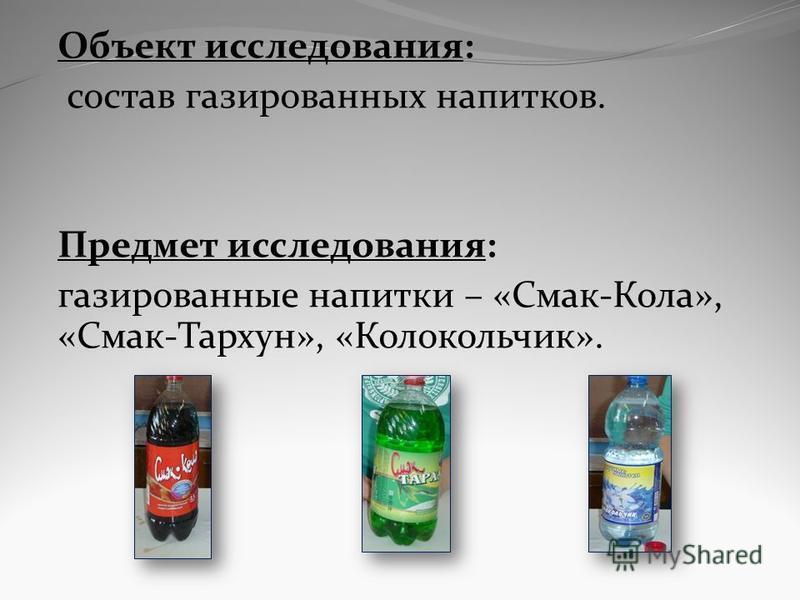 Объект исследования: состав газированных напитков. Предмет исследования: газированные напитки – «Смак-Кола», «Смак-Тархун», «Колокольчик».