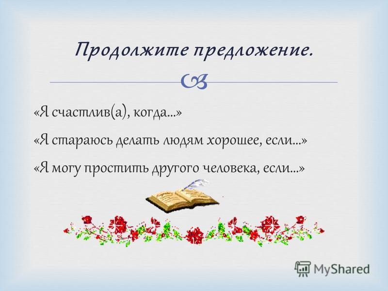 «Я счастлив(а), когда…» «Я стараюсь делать людям хорошее, если…» «Я могу простить другого человека, если…» Продолжите предложение.
