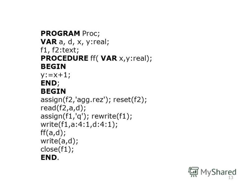 13 PROGRAM Proc; VAR a, d, x, y:real; f1, f2:text; PROCEDURE ff( VAR x,y:real); BEGIN y:=x+1; END; BEGIN assign(f2,'agg.rez'); reset(f2); read(f2,a,d); assign(f1,'q'); rewrite(f1); write(f1,a:4:1,d:4:1); ff(a,d); write(a,d); close(f1); END.