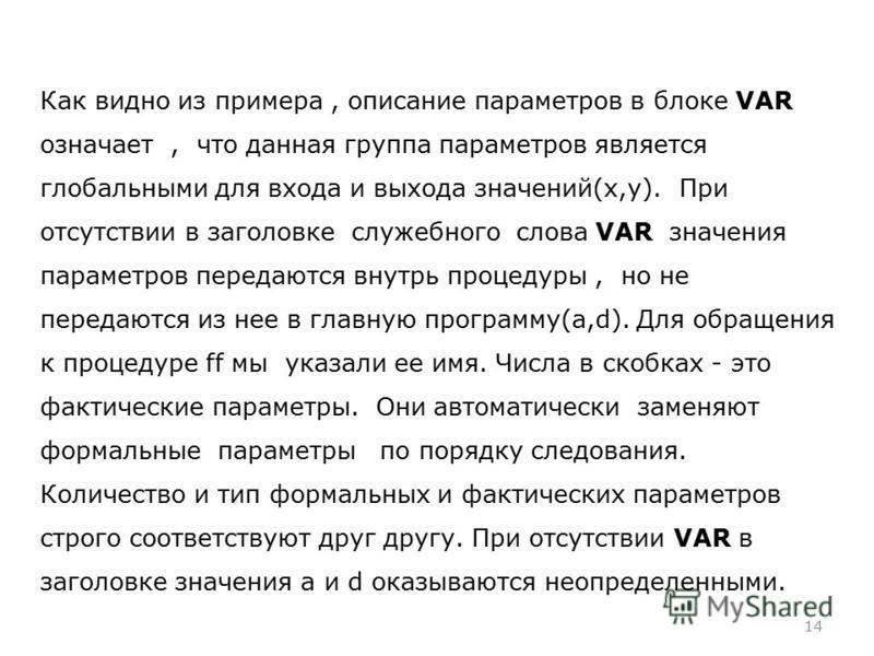 14 Как видно из примера, описание параметров в блоке VAR означает, что данная группа параметров является глобальными для входа и выхода значений(x,y). При отсутствии в заголовке служебного слова VAR значения параметров передаются внутрь процедуры, но