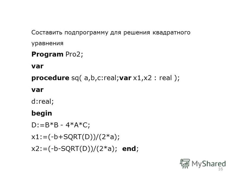 16 Составить подпрограмму для решения квадратного уравнения Program Pro2; var procedure sq( a,b,c:real;var x1,x2 : real ); var d:real; begin D:=B*B - 4*A*C; x1:=(-b+SQRT(D))/(2*a); x2:=(-b-SQRT(D))/(2*a); end;