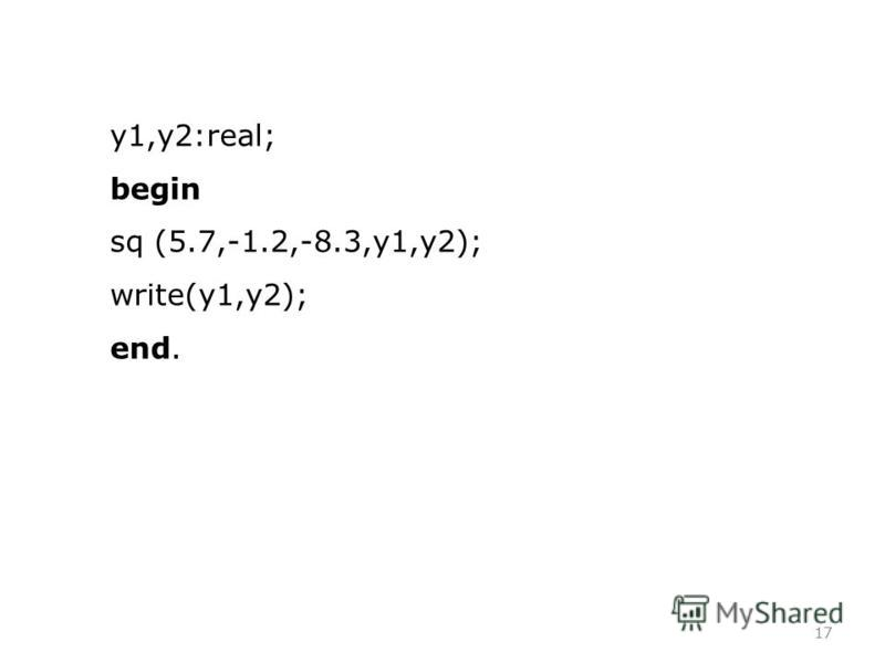 17 y1,y2:real; begin sq (5.7,-1.2,-8.3,y1,y2); write(y1,y2); end.