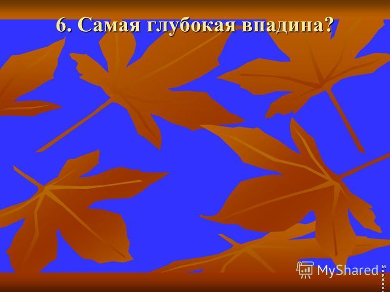 6. Самая глубокая впадина? Марианский желоб Марианский желоб Марианский желоб Марианский желоб