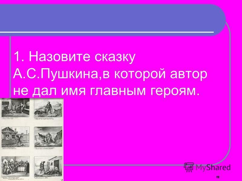 1. Назовите сказку А.С.Пушкина,в которой автор не дал имя главным героям.  О рыбаке и рыбке