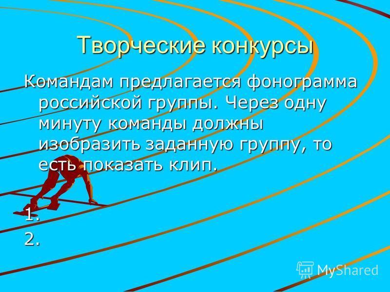 Творческие конкурсы Командам предлагается фонограмма российской группы. Через одну минуту команды должны изобразить заданную группу, то есть показать клип. 1.2.