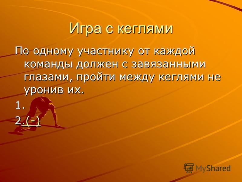 Игра с кеглями По одному участнику от каждой команды должен с завязанными глазами, пройти между кеглями не уронив их. 1. 2.(-).(-)