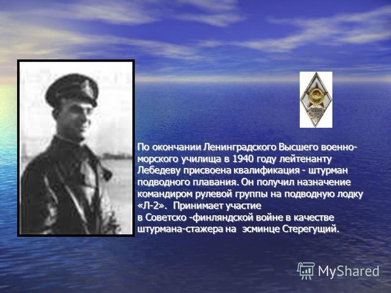 По окончании Ленинградского Высшего военно- морского училища в 1940 году лейтенанту Лебедеву присвоена квалификация - штурман подводного плавания. Он получил назначение командиром рулевой группы на подводную лодку «Л-2». Принимает участие в Советско