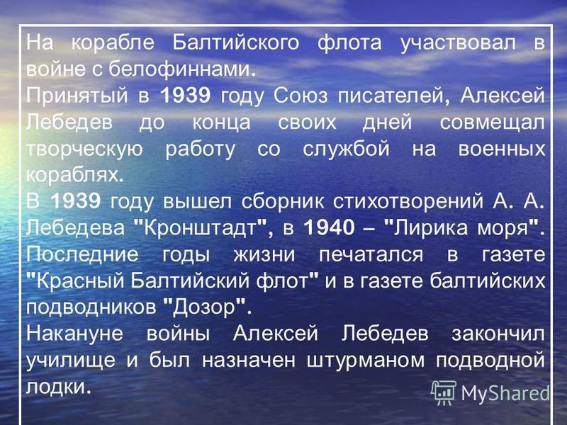 На корабле Балтийского флота участвовал в войне с белофиннами. Принятый в 1939 году Союз писателей, Алексей Лебедев до конца своих дней совмещал творческую работу со службой на военных кораблях. В 1939 году вышел сборник стихотворений А. А. Лебедева