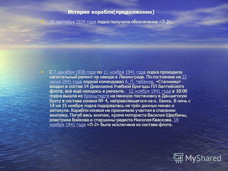 История корабля(продолжение) 15 сентября 1934 года лодка получила обозначение «Л-2». 15 сентября 1934 года C 7 декабря 1938 года по 11 ноября 1941 года лодка проходила капитальный ремонт на заводе в Ленинграде. По состоянию на 22 июня 1941 года лодко