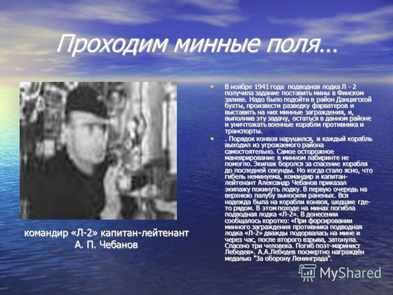 Проходим минные поля… В ноябре 1941 года подводная лодка Л - 2 получила задание поставить мины в Финском заливе. Надо было подойти в район Данцигской бухты, произвести разведку фарватеров и выставить на них минные заграждения, и, выполнив эту задачу,