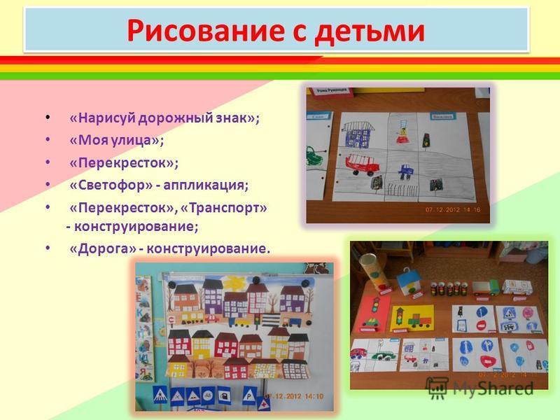 Рисование с детьми «Нарисуй дорожный знак»; «Моя улица»; «Перекресток»; «Светофор» - аппликация; «Перекресток», «Транспорт» - конструирование; «Дорога» - конструирование.
