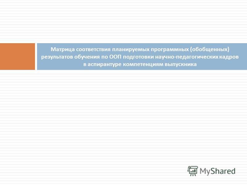 Матрица соответствия планируемых программных ( обобщенных ) результатов обучения по ООП подготовки научно - педагогических кадров в аспирантуре компетенциям выпускника