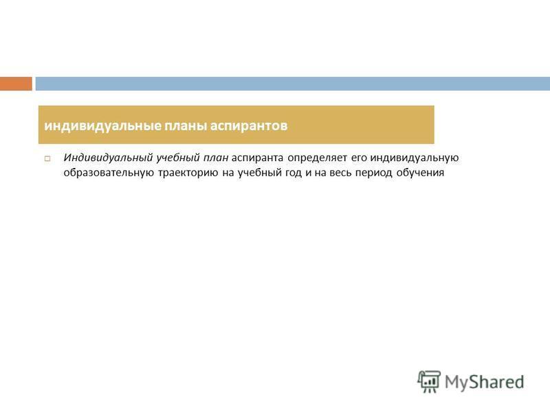 Индивидуальный учебный план аспиранта определяет его индивидуальную образовательную траекторию на учебный год и на весь период обучения индивидуальные планы аспирантов