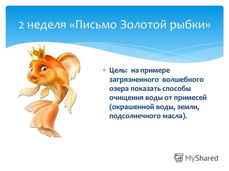 2 неделя «Письмо Золотой рыбки» Цель: на примере загрязненного волшебного озера показать способы очищения воды от примесей (окрашенной воды, земли, подсолнечного масла).