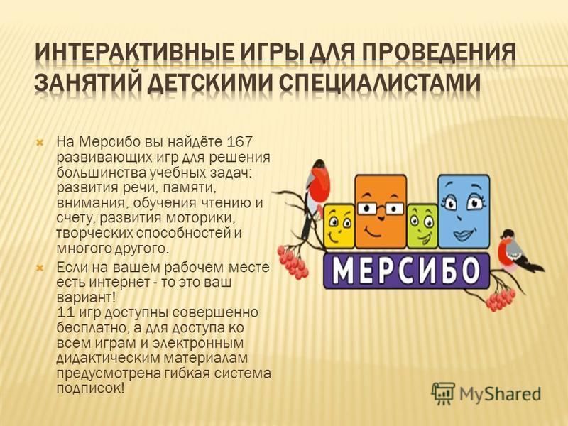 На Мерсибо вы найдёте 167 развивающих игр для решения большинства учебных задач: развития речи, памяти, внимания, обучения чтению и счету, развития моторики, творческих способностей и многого другого. Если на вашем рабочем месте есть интернет - то эт