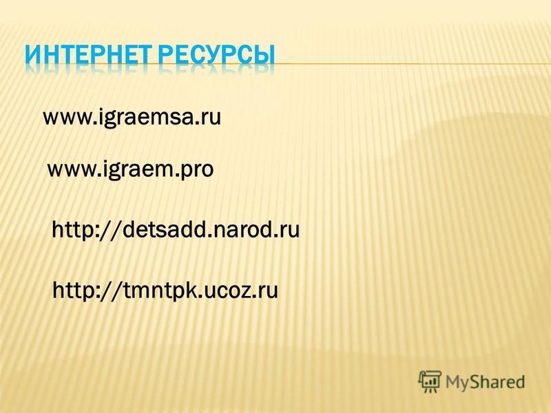www.igraemsa.ru www.igraem.pro http://detsadd.narod.ru http://tmntpk.ucoz.ru
