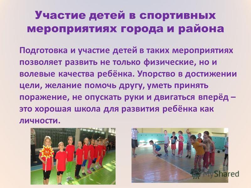Участие детей в спортивных мероприятиях города и района Подготовка и участие детей в таких мероприятиях позволяет развить не только физические, но и волевые качества ребёнка. Упорство в достижении цели, желание помочь другу, уметь принять поражение,
