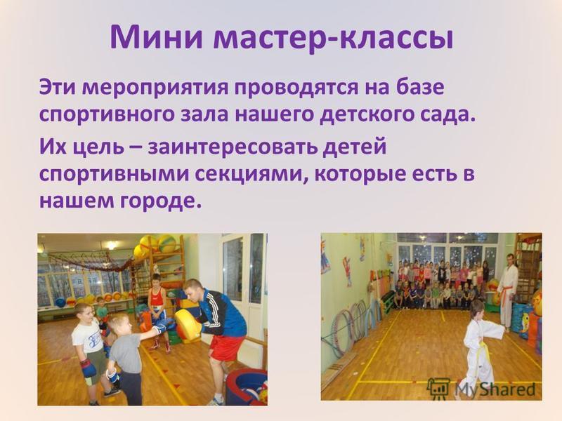 Мини мастер-классы Эти мероприятия проводятся на базе спортивного зала нашего детского сада. Их цель – заинтересовать детей спортивными секциями, которые есть в нашем городе.
