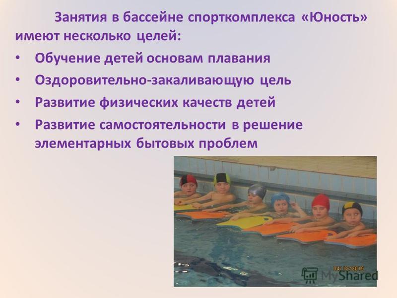 Занятия в бассейне спорткомплекса «Юность» имеют несколько целей: Обучение детей основам плавания Оздоровительно-закаливающую цель Развитие физических качеств детей Развитие самостоятельности в решение элементарных бытовых проблем