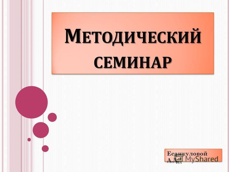 М ЕТОДИЧЕСКИЙ СЕМИНАР Есанкуловой А.А.