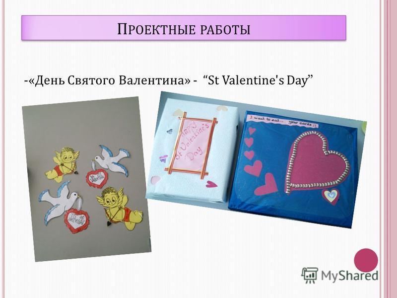 П РОЕКТНЫЕ РАБОТЫ -«День Святого Валентина» - St Valentine's Day