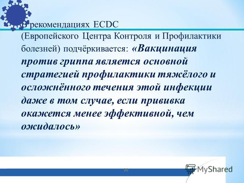 В рекомендациях ECDC (Европейского Центра Контроля и Профилактики болезней) подчёркивается: «Вакцинация против гриппа является основной стратегией профилактики тяжёлого и осложнённого течения этой инфекции даже в том случае, если прививка окажется ме