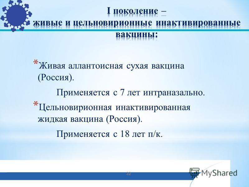 * Живая аллантоисная сухая вакцина (Россия). Применяется с 7 лет интраназально. * Цельновирионная инактивированная жидкая вакцина (Россия). Применяется с 18 лет п/к. 32