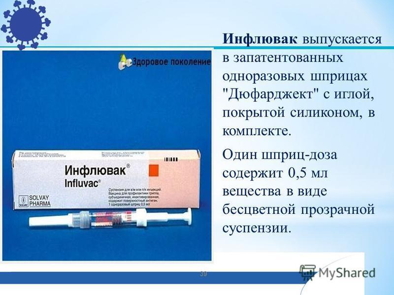 Инфлювак выпускается в запатентованных одноразовых шприцах Дюфарджект с иглой, покрытой силиконом, в комплекте. Один шприц-доза содержит 0,5 мл вещества в виде бесцветной прозрачной суспензии. 39