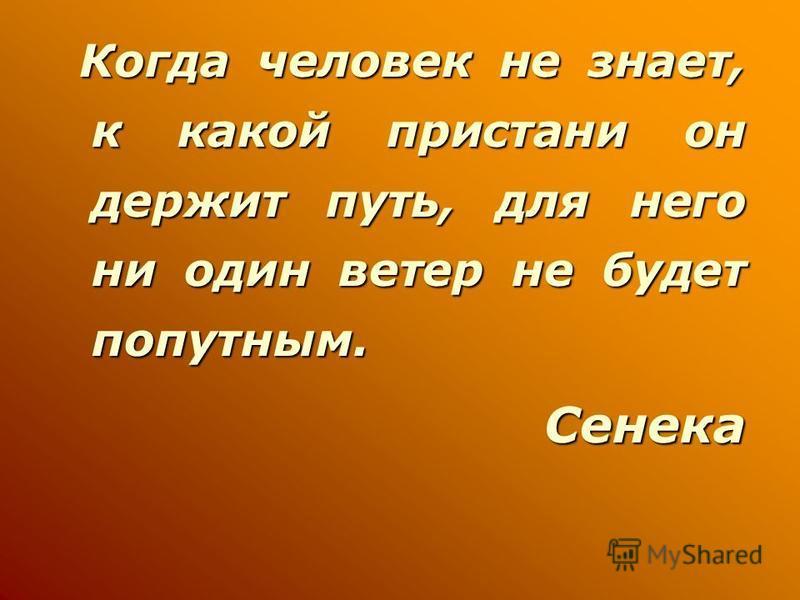 Когда человек не знает, к какой пристани он держит путь, для него ни один ветер не будет попутным. Когда человек не знает, к какой пристани он держит путь, для него ни один ветер не будет попутным.Сенека