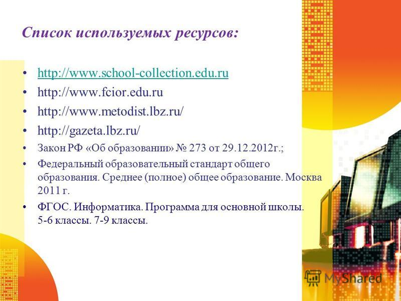 Список используемых ресурсов: http://www.school-collection.edu.ruhttp://www.school-collection.edu.ru http://www.fcior.edu.ru http://www.metodist.lbz.ru/ http://gazeta.lbz.ru/ Закон РФ «Об образовании» 273 от 29.12.2012 г.; Федеральный образовательный