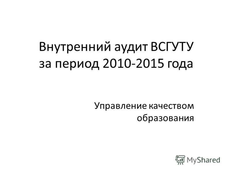 Внутренний аудит ВСГУТУ за период 2010-2015 года Управление качеством образования