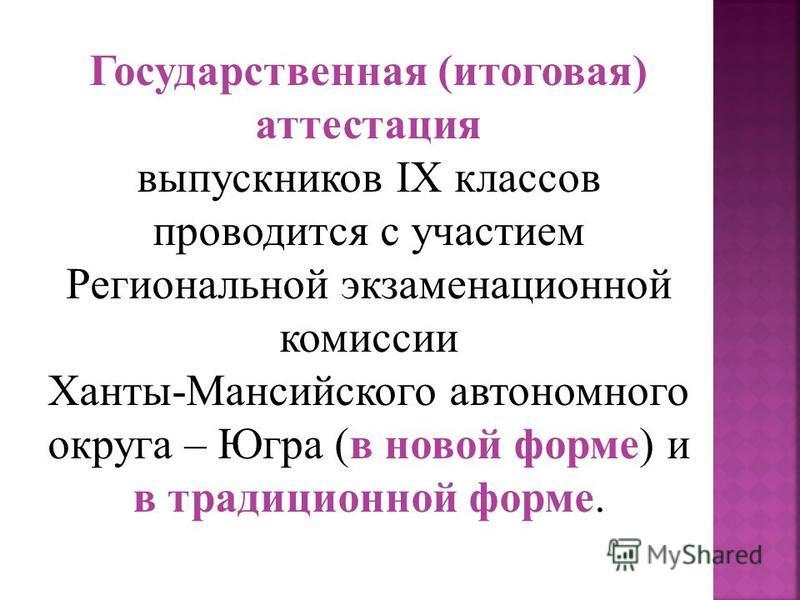 Государственная (итоговая) аттестация выпускников IX классов проводится с участием Региональной экзаменационной комиссии Ханты-Мансийского автономного округа – Югра (в новой форме) и в традиционной форме.