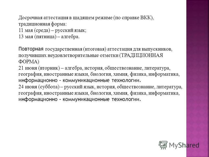 Досрочная аттестация в щадящем режиме (по справке ВКК), традиционная форма: 11 мая (среда) – русский язык; 13 мая (пятница) – алгебра. Повторная государственная (итоговая) аттестация для выпускников, получивших неудовлетворительные отметки (ТРАДИЦИОН