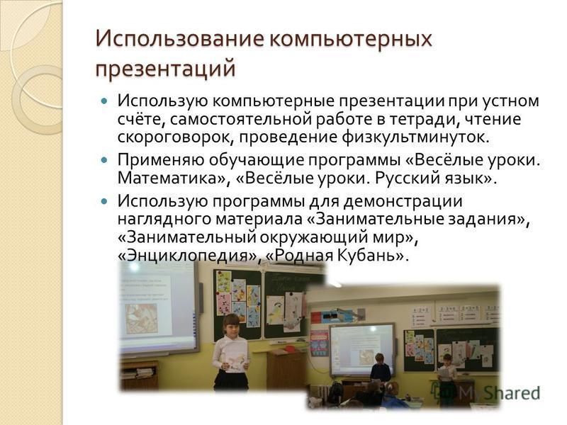 Использование компьютерных презентаций Использую компьютерные презентации при устном счёте, самостоятельной работе в тетради, чтение скороговорок, проведение физкультминуток. Применяю обучающие программы « Весёлые уроки. Математика », « Весёлые уроки