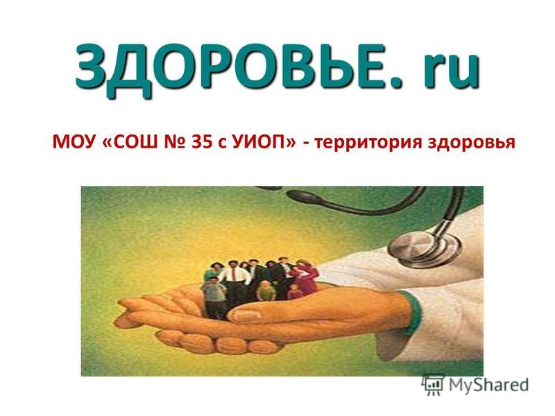 ЗДОРОВЬЕ. ru МОУ «СОШ 35 с УИОП» - территория здоровья