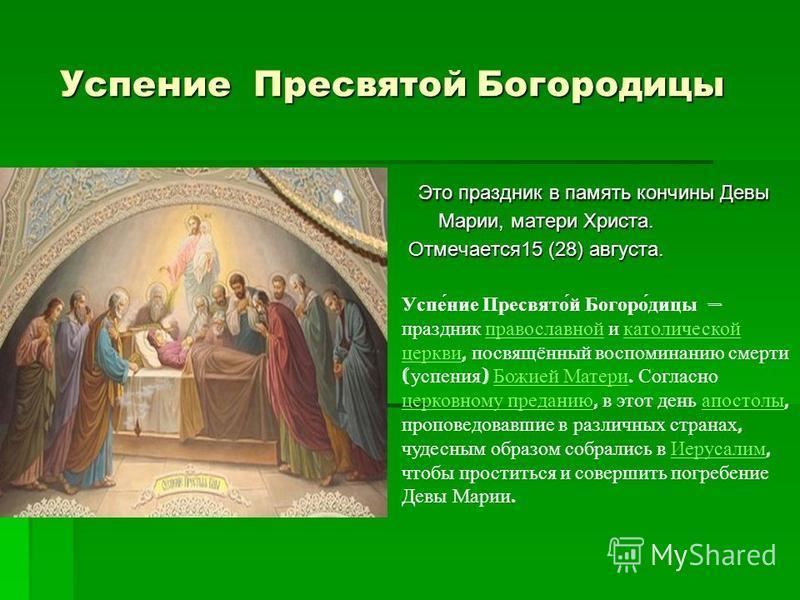 Успение Пресвятой Богородицы Успение Пресвятой Богородицы Это праздник в память кончины Девы Марии, матери Христа. Это праздник в память кончины Девы Марии, матери Христа. Отмечается 15 (28) августа. Успе́ние Пресвято́й Богоро́дицы праздник православ