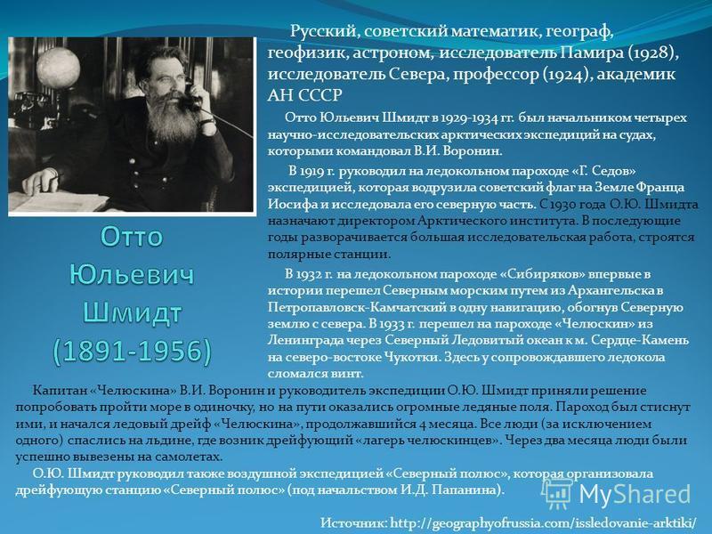 Русский, советский математик, географ, геофизик, астроном, исследователь Памира (1928), исследователь Севера, профессор (1924), академик АН СССР Отто Юльевич Шмидт в 1929-1934 гг. был начальником четырех научно-исследовательских арктических экспедици