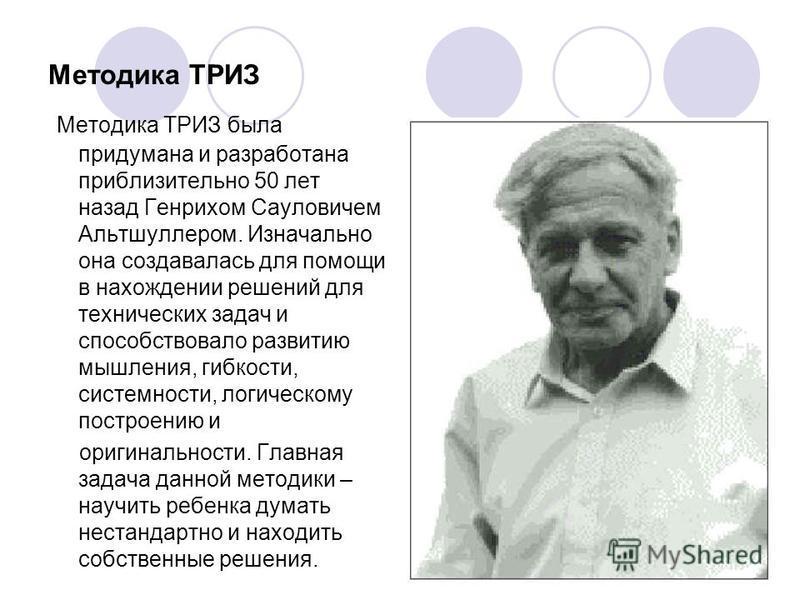 Методика ТРИЗ Методика ТРИЗ была придумана и разработана приблизительно 50 лет назад Генрихом Сауловичем Альтшуллером. Изначально она создавалась для помощи в нахождении решений для технических задач и способствовало развитию мышления, гибкости, сист