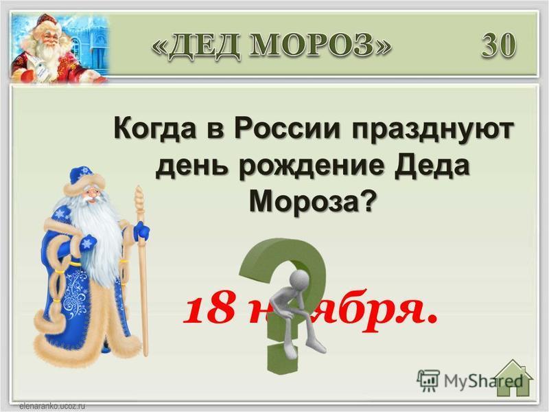 Когда в России празднуют день рождение Деда Мороза? 18 ноября.
