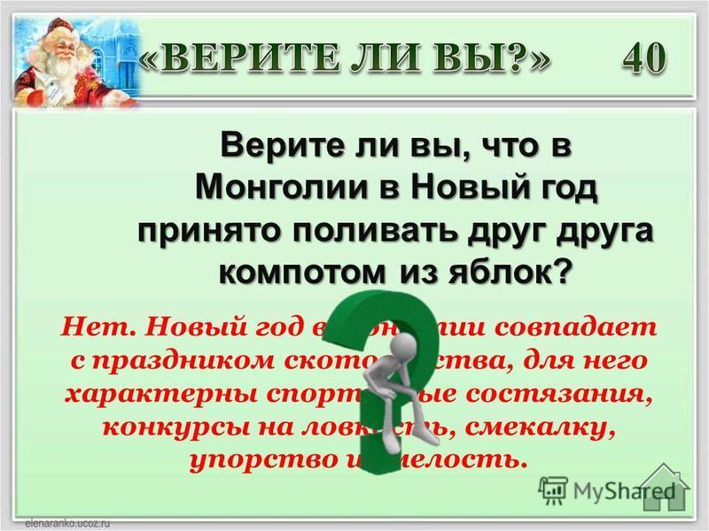 Нет. Новый год в Монголии совпадает с праздником скотоводства, для него характерны спортивные состязания, конкурсы на ловкость, смекалку, упорство и смелость. Верите ли вы, что в Монголии в Новый год принято поливать друг друга компотом из яблок?
