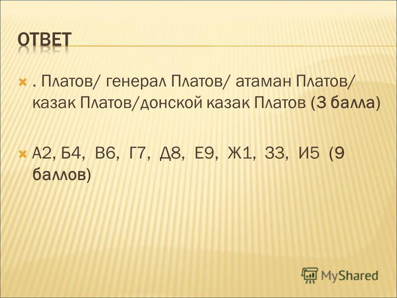 . Платов/ генерал Платов/ атаман Платов/ казак Платов/донской казак Платов (3 балла) А2, Б4, В6, Г7, Д8, Е9, Ж1, З3, И5 (9 баллов)