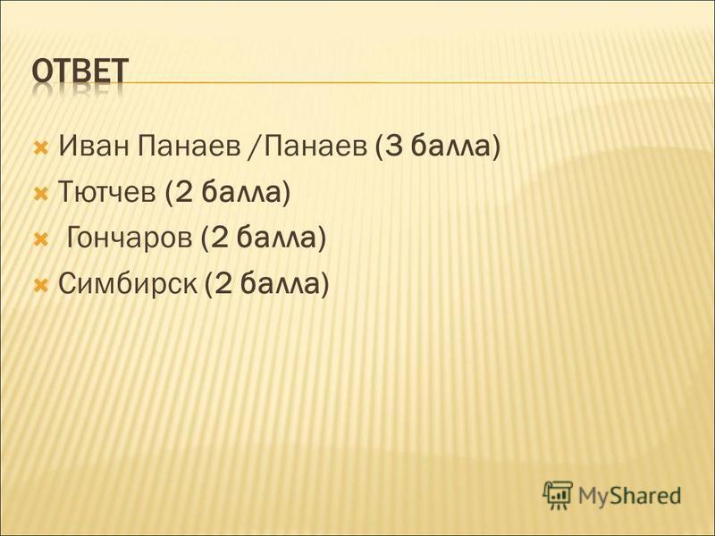 Иван Панаев /Панаев (3 балла) Тютчев (2 балла) Гончаров (2 балла) Симбирск (2 балла)